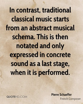 Pierre Schaeffer - In contrast, traditional classical music starts from an abstract musical schema. This is then notated and only expressed in concrete sound as a last stage, when it is performed.