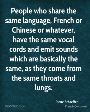 People who share the same language, French or Chinese or whatever, have the same vocal cords and emit sounds which are basically the same, as they come from the same throats and lungs.