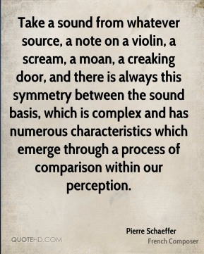 Pierre Schaeffer - Take a sound from whatever source, a note on a violin, a scream, a moan, a creaking door, and there is always this symmetry between the sound basis, which is complex and has numerous characteristics which emerge through a process of comparison within our perception.