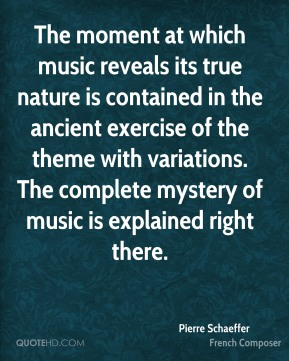 The moment at which music reveals its true nature is contained in the ancient exercise of the theme with variations. The complete mystery of music is explained right there.