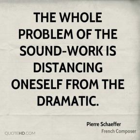The whole problem of the sound-work is distancing oneself from the dramatic.