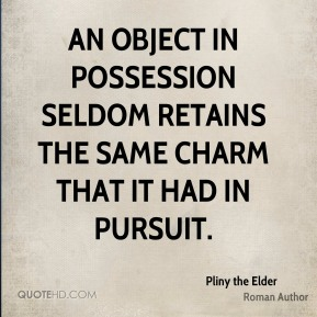 Pliny the Elder - An object in possession seldom retains the same charm that it had in pursuit.