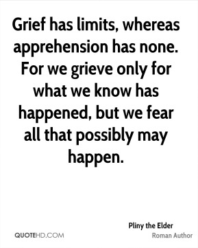 Grief has limits, whereas apprehension has none. For we grieve only for what we know has happened, but we fear all that possibly may happen.