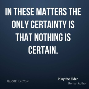 Pliny the Elder - In these matters the only certainty is that nothing is certain.