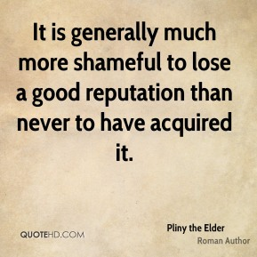 It is generally much more shameful to lose a good reputation than never to have acquired it.