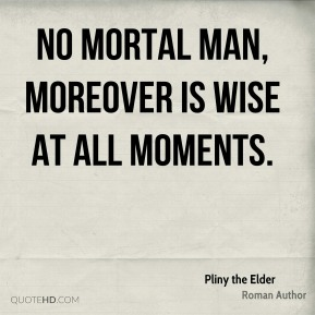 Pliny the Elder - No mortal man, moreover is wise at all moments.