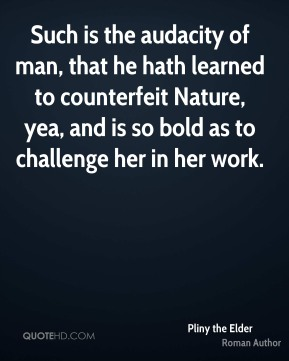 Such is the audacity of man, that he hath learned to counterfeit Nature, yea, and is so bold as to challenge her in her work.