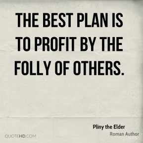 Pliny the Elder - The best plan is to profit by the folly of others.