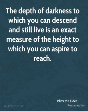 Pliny the Elder - The depth of darkness to which you can descend and still live is an exact measure of the height to which you can aspire to reach.