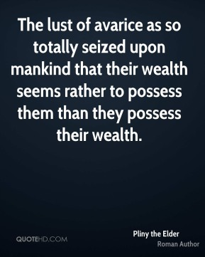 The lust of avarice as so totally seized upon mankind that their wealth seems rather to possess them than they possess their wealth.