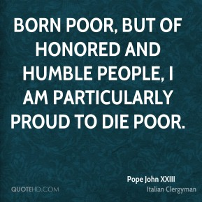 Born poor, but of honored and humble people, I am particularly proud to die poor.