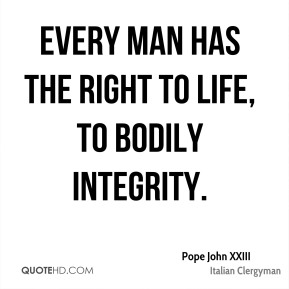 Every man has the right to life, to bodily integrity.