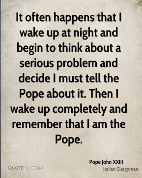 It often happens that I wake up at night and begin to think about a serious problem and decide I must tell the Pope about it. Then I wake up completely and remember that I am the Pope.