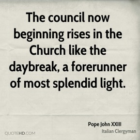 Pope John XXIII - The council now beginning rises in the Church like the daybreak, a forerunner of most splendid light.