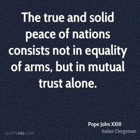The true and solid peace of nations consists not in equality of arms, but in mutual trust alone.