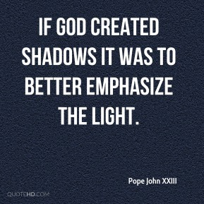 Pope John XXIII  - If God created shadows it was to better emphasize the light.