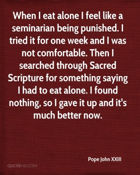 Pope John XXIII  - When I eat alone I feel like a seminarian being punished. I tried it for one week and I was not comfortable. Then I searched through Sacred Scripture for something saying I had to eat alone. I found nothing, so I gave it up and it's much better now.
