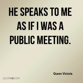He speaks to Me as if I was a public meeting.