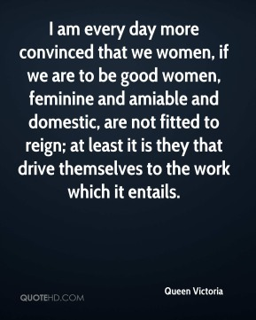 I am every day more convinced that we women, if we are to be good women, feminine and amiable and domestic, are not fitted to reign; at least it is they that drive themselves to the work which it entails.