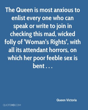Queen Victoria  - The Queen is most anxious to enlist every one who can speak or write to join in checking this mad, wicked folly of 'Woman's Rights', with all its attendant horrors, on which her poor feeble sex is bent . . .