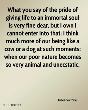 Queen Victoria  - What you say of the pride of giving life to an immortal soul is very fine dear, but I own I cannot enter into that: I think much more of our being like a cow or a dog at such moments: when our poor nature becomes so very animal and unecstatic.