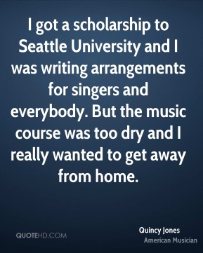 Quincy Jones - I got a scholarship to Seattle University and I was writing arrangements for singers and everybody. But the music course was too dry and I really wanted to get away from home.