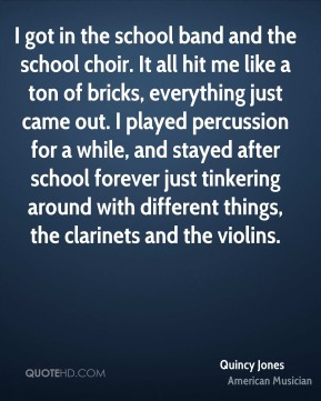 I got in the school band and the school choir. It all hit me like a ton of bricks, everything just came out. I played percussion for a while, and stayed after school forever just tinkering around with different things, the clarinets and the violins.