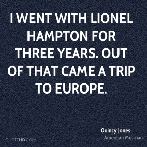 I went with Lionel Hampton for three years. Out of that came a trip to Europe.