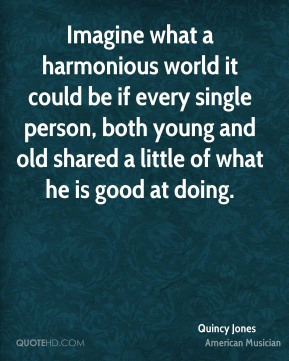 Imagine what a harmonious world it could be if every single person, both young and old shared a little of what he is good at doing.
