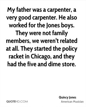 My father was a carpenter, a very good carpenter. He also worked for the Jones boys. They were not family members, we weren't related at all. They started the policy racket in Chicago, and they had the five and dime store.