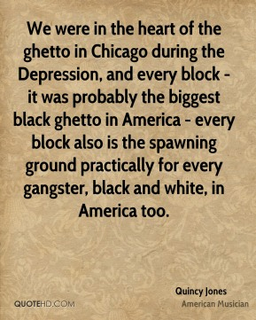 We were in the heart of the ghetto in Chicago during the Depression, and every block - it was probably the biggest black ghetto in America - every block also is the spawning ground practically for every gangster, black and white, in America too.