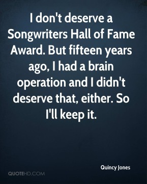 Quincy Jones  - I don't deserve a Songwriters Hall of Fame Award. But fifteen years ago, I had a brain operation and I didn't deserve that, either. So I'll keep it.