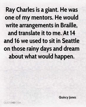 Quincy Jones  - Ray Charles is a giant. He was one of my mentors. He would write arrangements in Braille, and translate it to me. At 14 and 16 we used to sit in Seattle on those rainy days and dream about what would happen.