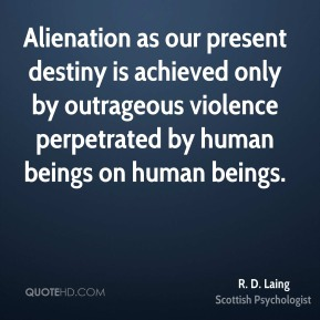 R. D. Laing - Alienation as our present destiny is achieved only by outrageous violence perpetrated by human beings on human beings.