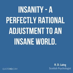 R. D. Laing - Insanity - a perfectly rational adjustment to an insane world.
