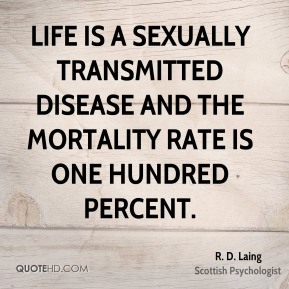 R. D. Laing - Life is a sexually transmitted disease and the mortality rate is one hundred percent.