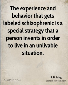 The experience and behavior that gets labeled schizophrenic is a special strategy that a person invents in order to live in an unlivable situation.
