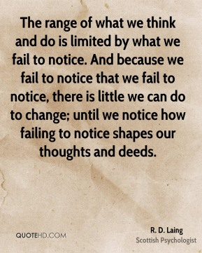 The range of what we think and do is limited by what we fail to notice. And because we fail to notice that we fail to notice, there is little we can do to change; until we notice how failing to notice shapes our thoughts and deeds.