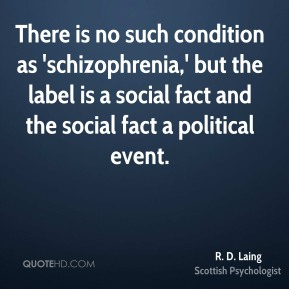 There is no such condition as 'schizophrenia,' but the label is a social fact and the social fact a political event.