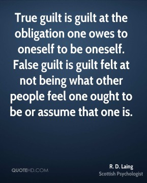 True guilt is guilt at the obligation one owes to oneself to be oneself. False guilt is guilt felt at not being what other people feel one ought to be or assume that one is.