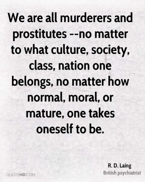 R. D. Laing  - We are all murderers and prostitutes --no matter to what culture, society, class, nation one belongs, no matter how normal, moral, or mature, one takes oneself to be.