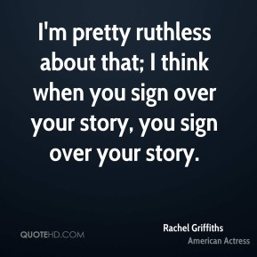 I'm pretty ruthless about that; I think when you sign over your story, you sign over your story.