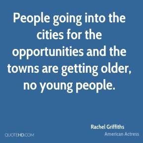 People going into the cities for the opportunities and the towns are getting older, no young people.