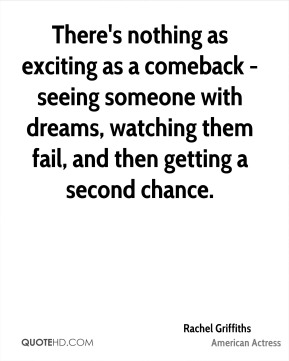 Rachel Griffiths - There's nothing as exciting as a comeback - seeing someone with dreams, watching them fail, and then getting a second chance.