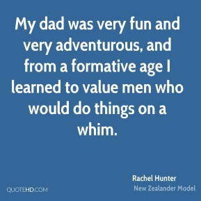 Rachel Hunter - My dad was very fun and very adventurous, and from a formative age I learned to value men who would do things on a whim.