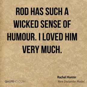Rachel Hunter - Rod has such a wicked sense of humour. I loved him very much.
