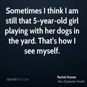 Sometimes I think I am still that 5-year-old girl playing with her dogs in the yard. That's how I see myself.