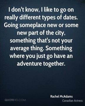 I don't know, I like to go on really different types of dates. Going someplace new or some new part of the city, something that's not your average thing. Something where you just go have an adventure together.