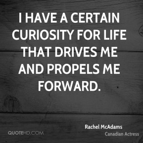 I have a certain curiosity for life that drives me and propels me forward.