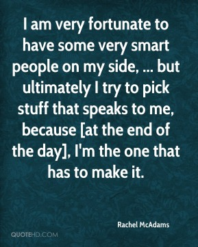 Rachel McAdams  - I am very fortunate to have some very smart people on my side, ... but ultimately I try to pick stuff that speaks to me, because [at the end of the day], I'm the one that has to make it.